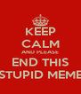 KEEP CALM AND PLEASE END THIS STUPID MEME - Personalised Poster A4 size