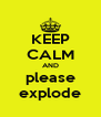 KEEP CALM AND please explode - Personalised Poster A4 size