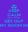 KEEP CALM AND PLEASE  GET OUT OF MY ROOM NOW! - Personalised Poster A4 size