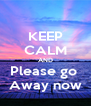 KEEP CALM AND Please go  Away now - Personalised Poster A4 size