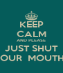 KEEP CALM AND PLEASE JUST SHUT YOUR  MOUTH ! - Personalised Poster A4 size