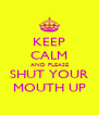KEEP CALM AND PLEASE SHUT YOUR MOUTH UP - Personalised Poster A4 size