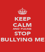 KEEP CALM AND PLEASE STOP BULLYING ME - Personalised Poster A4 size