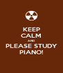 KEEP CALM AND PLEASE STUDY PIANO! - Personalised Poster A4 size