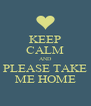 KEEP CALM AND  PLEASE TAKE  ME HOME - Personalised Poster A4 size