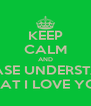 KEEP CALM AND PLEASE UNDERSTAND THAT I LOVE YOU - Personalised Poster A4 size