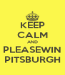 KEEP CALM AND PLEASEWIN PITSBURGH - Personalised Poster A4 size