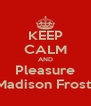KEEP CALM AND Pleasure Madison Frost  - Personalised Poster A4 size