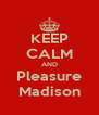 KEEP CALM AND Pleasure Madison - Personalised Poster A4 size