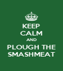 KEEP CALM AND PLOUGH THE SMASHMEAT - Personalised Poster A4 size