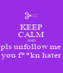 KEEP CALM AND pls unfollow me you f**kn hater - Personalised Poster A4 size