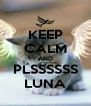 KEEP CALM AND PLSSSSSS LUNA - Personalised Poster A4 size