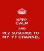 KEEP CALM AND PLZ SUSCRIBE TO  MY YT CHANNEL  - Personalised Poster A4 size