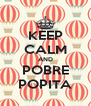 KEEP CALM AND POBRE POPITA - Personalised Poster A4 size