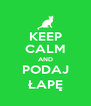 KEEP CALM AND PODAJ ŁAPĘ - Personalised Poster A4 size
