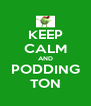 KEEP CALM AND PODDING TON - Personalised Poster A4 size
