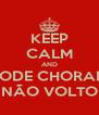KEEP CALM AND PODE CHORAR  MAS EU NÃO VOLTO PRA VC - Personalised Poster A4 size