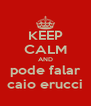 KEEP CALM AND pode falar caio erucci - Personalised Poster A4 size