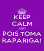 KEEP CALM AND POIS TOMA RAPARIGA! - Personalised Poster A4 size