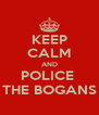 KEEP CALM AND POLICE  THE BOGANS - Personalised Poster A4 size