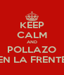 KEEP CALM AND POLLAZO EN LA FRENTE - Personalised Poster A4 size