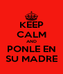 KEEP CALM AND PONLE EN SU MADRE - Personalised Poster A4 size