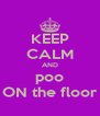 KEEP CALM AND poo ON the floor - Personalised Poster A4 size