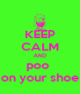 KEEP CALM AND poo  on your shoe - Personalised Poster A4 size
