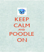 KEEP CALM AND POODLE ON - Personalised Poster A4 size