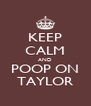 KEEP CALM AND POOP ON TAYLOR - Personalised Poster A4 size