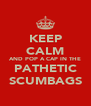 KEEP CALM AND POP A CAP IN THE PATHETIC SCUMBAGS - Personalised Poster A4 size