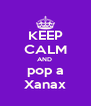 KEEP CALM AND  pop a Xanax - Personalised Poster A4 size