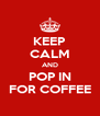 KEEP CALM AND POP IN FOR COFFEE - Personalised Poster A4 size