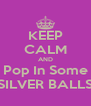 KEEP CALM AND Pop In Some SILVER BALLS - Personalised Poster A4 size