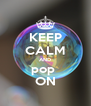 KEEP CALM AND pop  ON - Personalised Poster A4 size