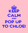KEEP CALM AND POP UP  TO CHLOE! - Personalised Poster A4 size