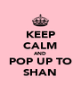 KEEP CALM AND POP UP TO SHAN - Personalised Poster A4 size