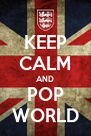KEEP CALM AND POP WORLD - Personalised Poster A4 size