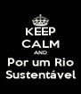 KEEP CALM AND Por um Rio Sustentável - Personalised Poster A4 size