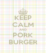 KEEP CALM AND PORK BURGER - Personalised Poster A4 size