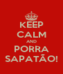 KEEP CALM AND PORRA SAPATÃO! - Personalised Poster A4 size