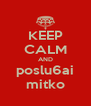 KEEP CALM AND poslu6ai mitko - Personalised Poster A4 size
