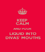 KEEP CALM AND POUR  LIQUID INTO  DIVAS' MOUTHS - Personalised Poster A4 size