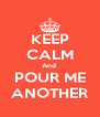 KEEP CALM And  POUR ME ANOTHER - Personalised Poster A4 size