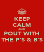 KEEP CALM AND POUT WITH THE P'S & B'S - Personalised Poster A4 size