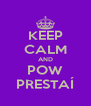 KEEP CALM AND POW PRESTAÍ - Personalised Poster A4 size