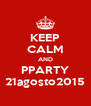 KEEP CALM AND PPARTY 21agosto2015 - Personalised Poster A4 size