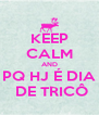 KEEP CALM AND PQ HJ É DIA  DE TRICÔ - Personalised Poster A4 size