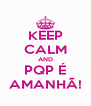 KEEP CALM AND PQP É AMANHÃ! - Personalised Poster A4 size