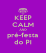 KEEP CALM AND pré-festa do PI - Personalised Poster A4 size